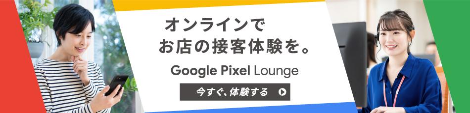 オンラインでお店の接客體験を?!oogle Pixel Lounge 今すぐ、體験する