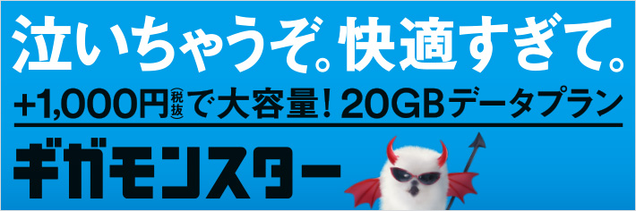 泣いちゃうぞ。快適すぎて。+1,000円(税抜)で大容量!20GBデータプランギガモンスター