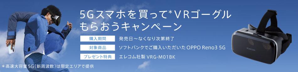 5Gスマホを買って※ VRゴーグルをもらおうキャンペーン 購入期間 発売~なくなり次第終了 対象商品 ソフトバンクでご購入いただいた OPPO Reno3 5G プレゼント特典 エレコム社製VRG-M01BK ※5Gサービス対象エリアは限られます。事前にご確認ください。