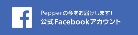 公式Facebookアカウント Pepperの今をお屆けします!