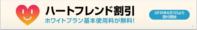 ハートフレンド割引 2010年6月1日より受付開始 ホワイトプラン基本使用料が無料!