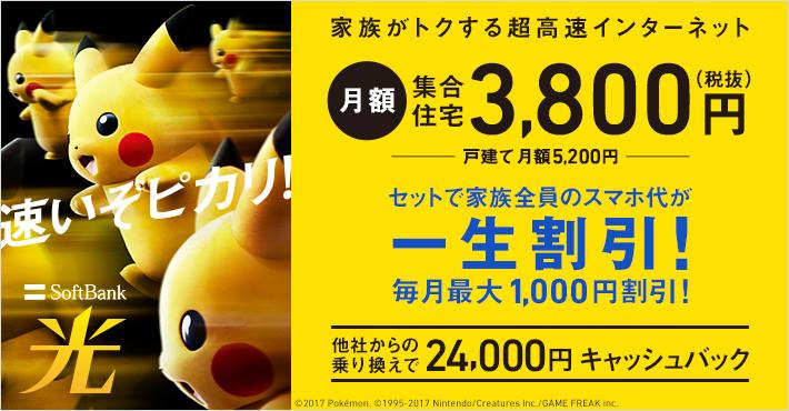 SoftBank 光 速いぞピカリ! 家族がトクする超高速インターネット 月額 集合住宅  3,800円(税抜)戸建て 月額 5,200円 セットで家族全員のスマホ代が一生割引! 毎月最大1,000円割引! 他社からの乗り換えで24,000円キャッシュバック ©2017 Pokémon. ©1995-2017 Nintendo/Creatures Inc./GAME FREAK inc.