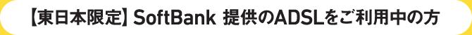 【東日本限定】SoftBank 提供のADSLをご利用中の方